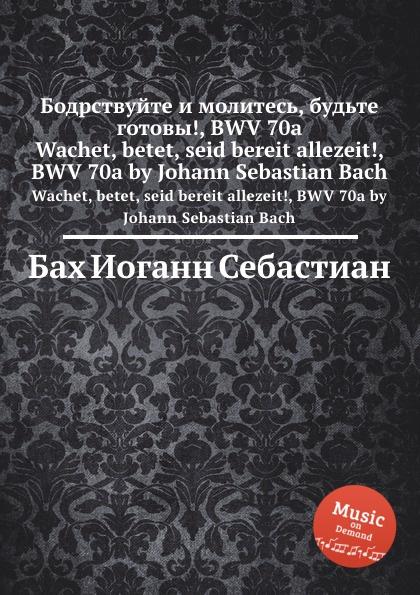 И. С. Бах Бодрствуйте и молитесь, будьте готовы., BWV 70a