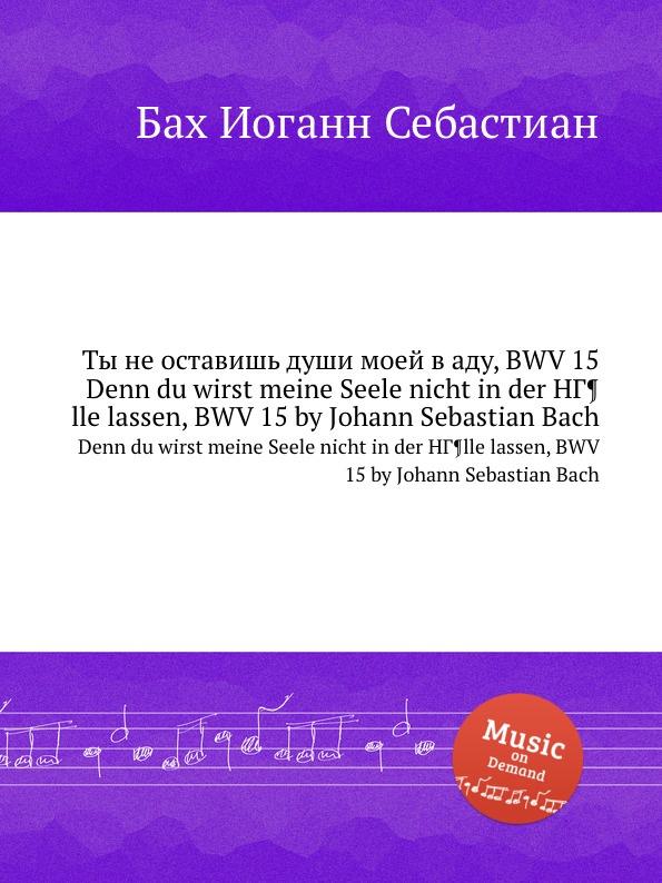И. С. Бах Ты не оставишь души моей в аду, BWV 15 линда мовсуровна ахмадова ты– часть моейдуши