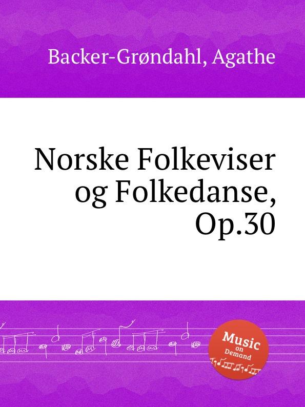 A. Backer-Grøndahl Norske Folkeviser og Folkedanse, Op.30 a backer grøndahl 5 songs op 13