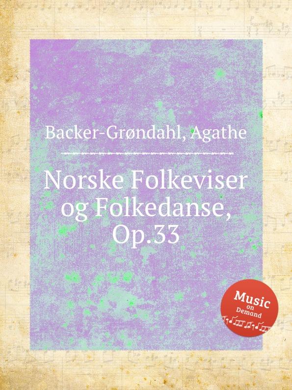 A. Backer-Grøndahl Norske Folkeviser og Folkedanse, Op.33 a backer grøndahl 5 songs op 13