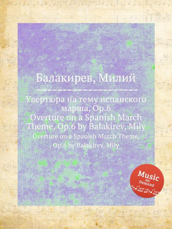 М. Балакирев Увертюра на тему испанского марша, Op.6. Overture on a Spanish March Theme, Op.6 by Balakirev, Mily