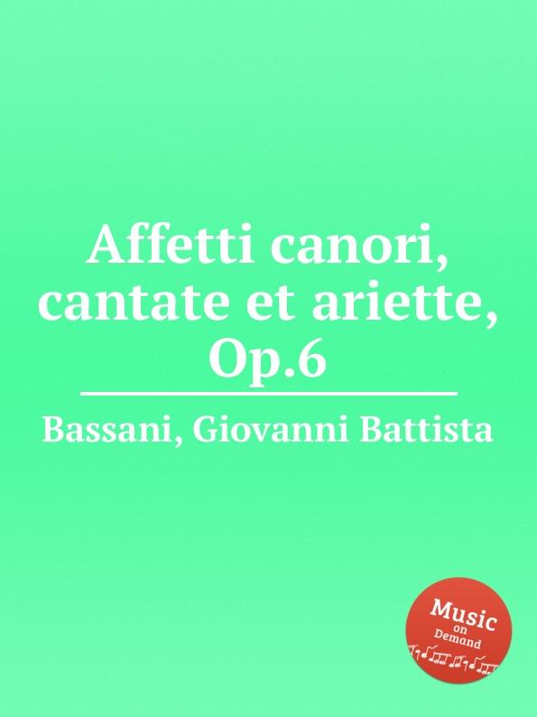 G.B. Bassani Affetti canori, cantate et ariette, Op.6 g b bassani cantate a voce sola