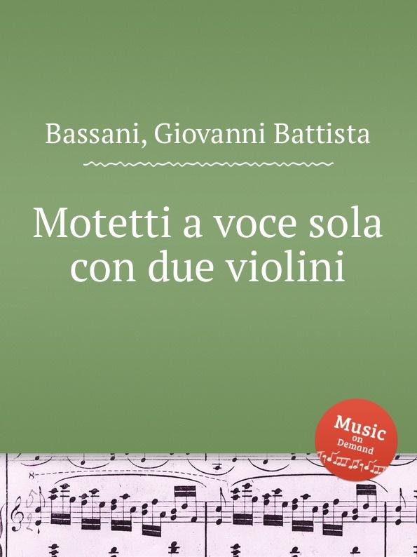 G.B. Bassani Motetti a voce sola con due violini g b bassani cantate a voce sola