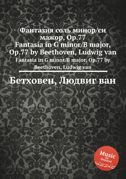 Л. В. Бетховен Фантазия соль минор/си мажор, ор.77 л богоявленская л богоявленская берлиоз в москве фантазия для фортепиано на тему нотного автографа г берлиоза