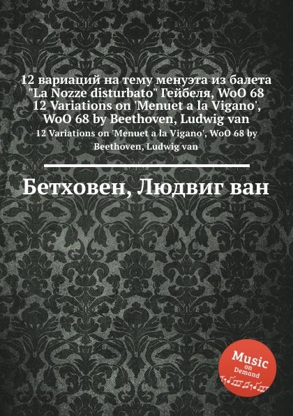 Л. В. Бетховен 12 вариаций на тему менуэта из балета La Nozze disturbato Гейбеля, WoO 68 j raff valse impromptu a la tyrolienne woo 28