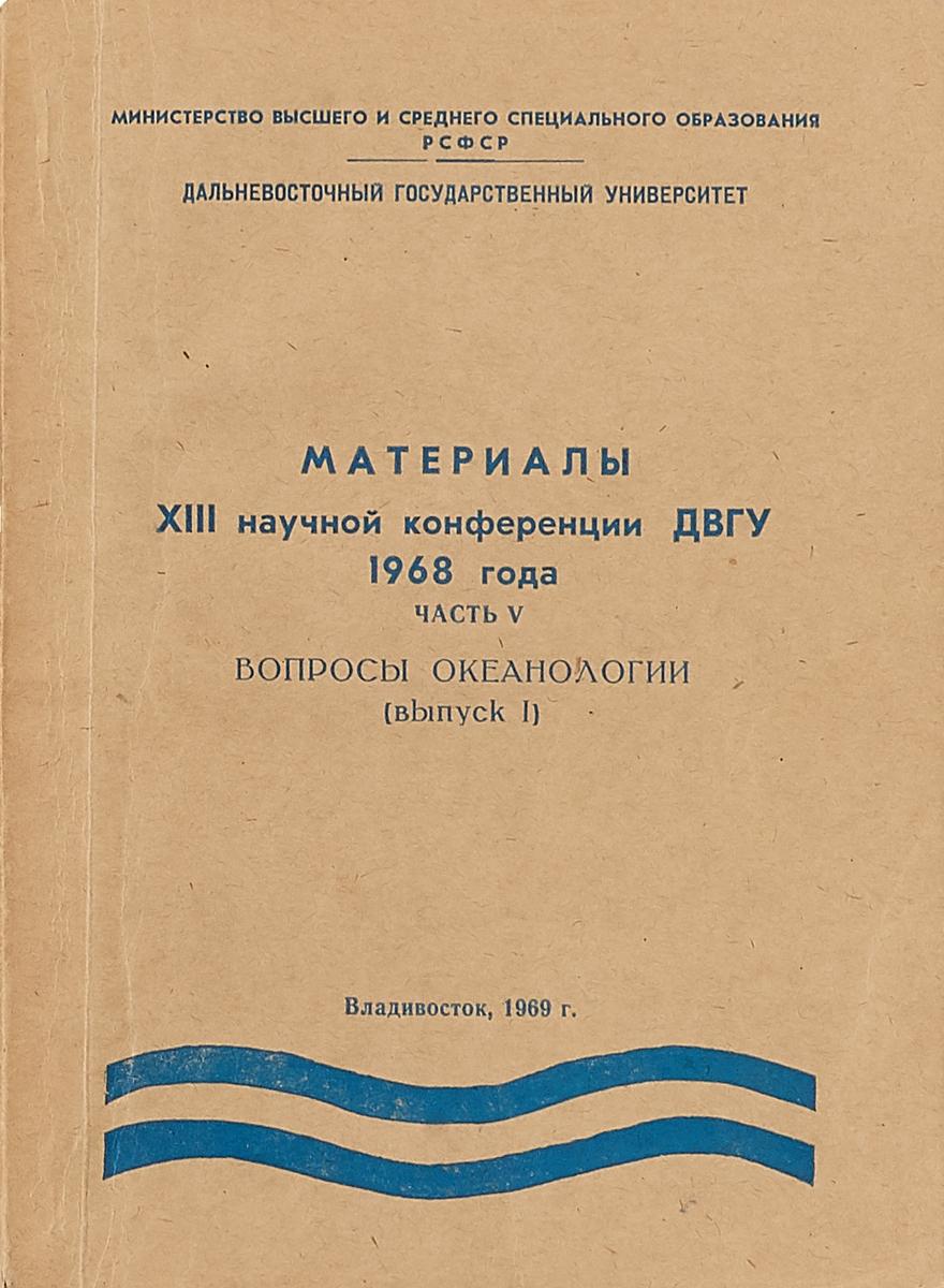 Материалы XIII научной конференции ДВГУ 1968 года. Часть V. Вопросы океанологии (выпуск I)