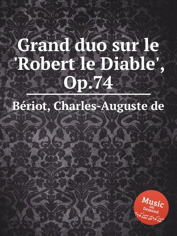C.-A. de Bériot Grand duo sur le .Robert le Diable., Op.74 c a de bériot duo brillant sur des motifs de haydee op 64