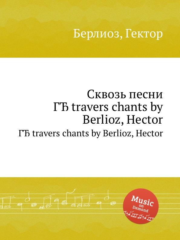 Г. Берлиоз Сквозь песни. A travers chants by Berlioz, Hector hector berlioz a travers chants études musicales adorations boutades et critiques