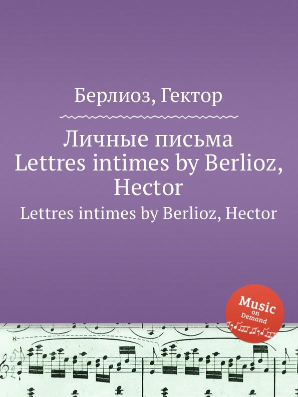 Г. Берлиоз Личные письма. Lettres intimes by Berlioz, Hector цена 2017