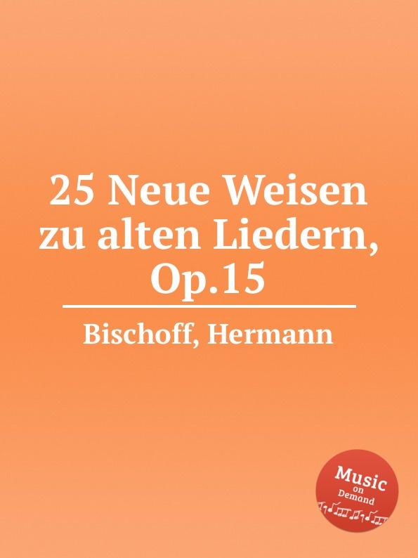 H. Bischoff 25 Neue Weisen zu alten Liedern, Op.15