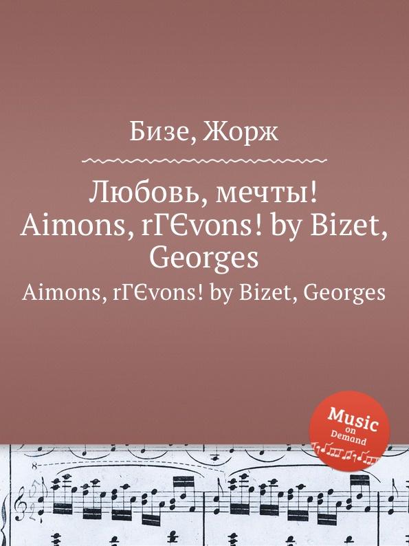 цена Ж. Бизе Любовь, мечты.. Aimons, revons. by Bizet, Georges онлайн в 2017 году