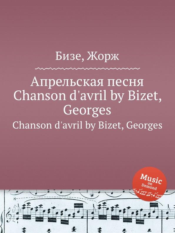 цена Ж. Бизе Апрельская песня. Chanson d.avril by Bizet, Georges онлайн в 2017 году
