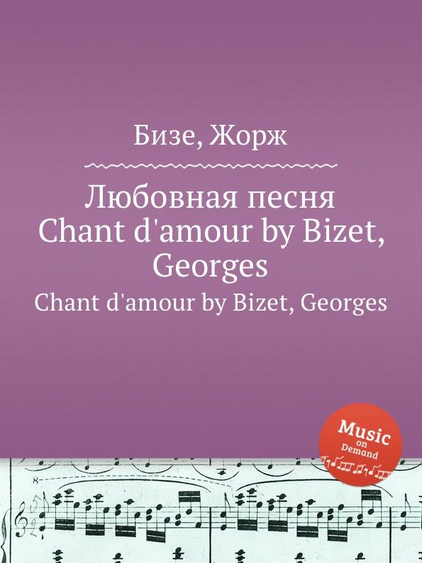 цена Ж. Бизе Любовная песня. Chant d.amour by Bizet, Georges онлайн в 2017 году