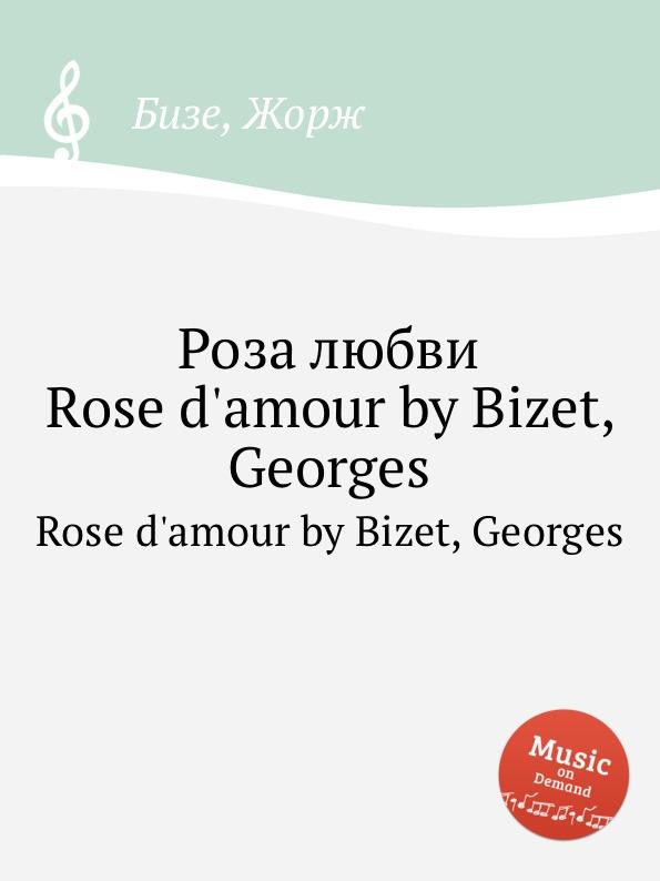цена Ж. Бизе Роза любви. Rose d.amour by Bizet, Georges онлайн в 2017 году