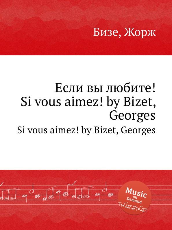 цена Ж. Бизе Если вы любите.. Si vous aimez. by Bizet, Georges онлайн в 2017 году