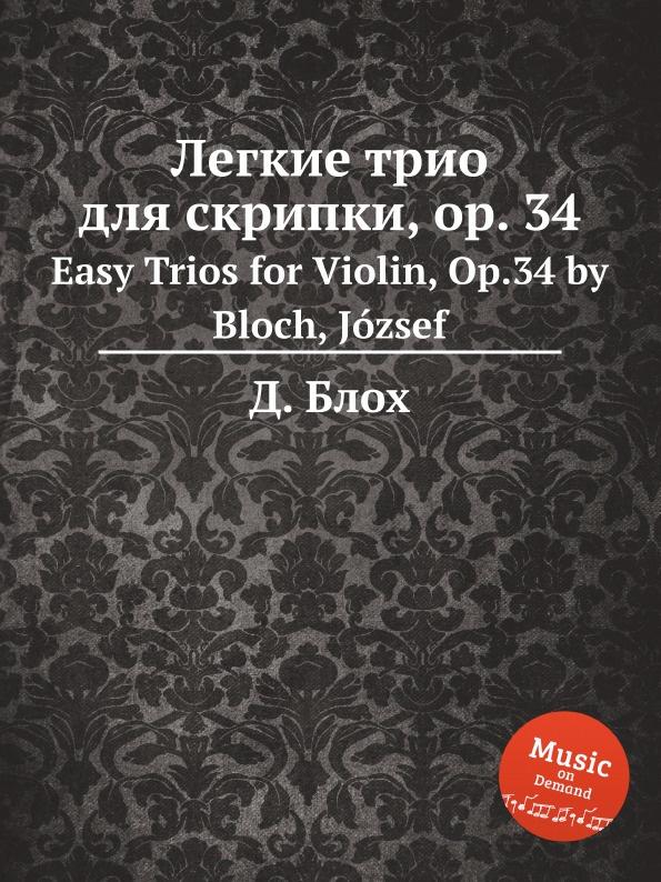 Д. Блох Легкие трио для скрипки, op. 34. Easy Trios for Violin, Op.34 by Bloch, Jozsef д блох сюита для струнного оркестра op 6 suite for string orchestra op 6 by bloch jozsef