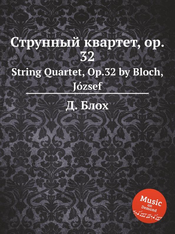 Д. Блох Струнный квартет, op. 32. String Quartet, Op.32 by Bloch, Jozsef д блох сюита для струнного оркестра op 6 suite for string orchestra op 6 by bloch jozsef