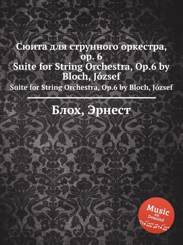 Д. Блох Сюита для струнного оркестра, op. 6. Suite for String Orchestra, Op.6 by Bloch, Jozsef д блох сюита для струнного оркестра op 6 suite for string orchestra op 6 by bloch jozsef