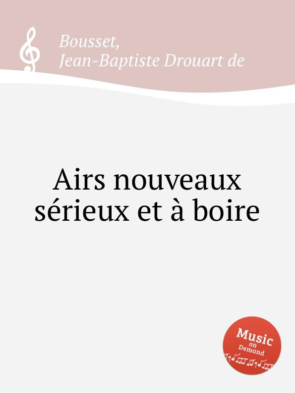 J. B. D. De Bousset Airs nouveaux serieux et a boire