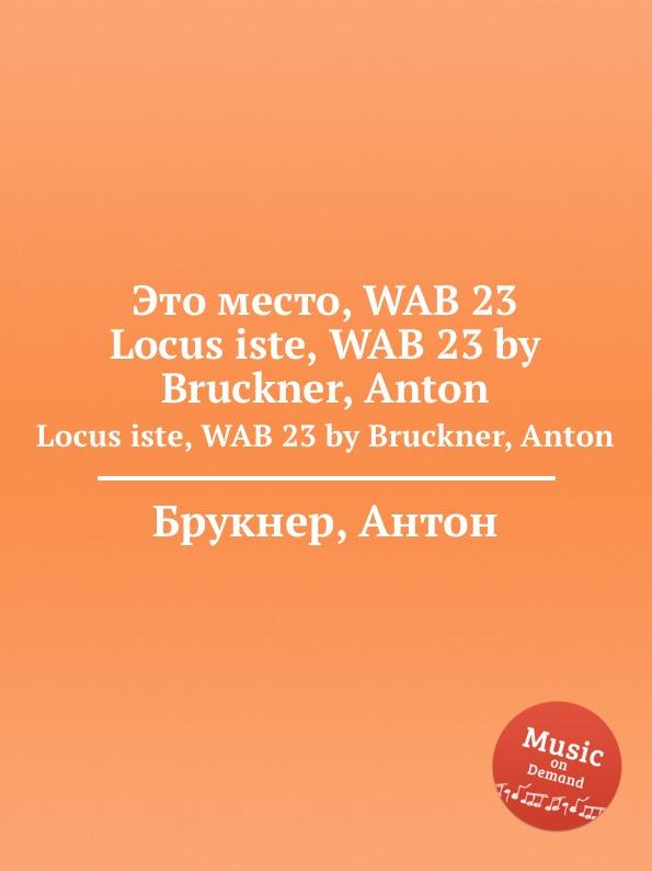 А. Брукнер Это место, WAB 23. Locus iste, WAB 23