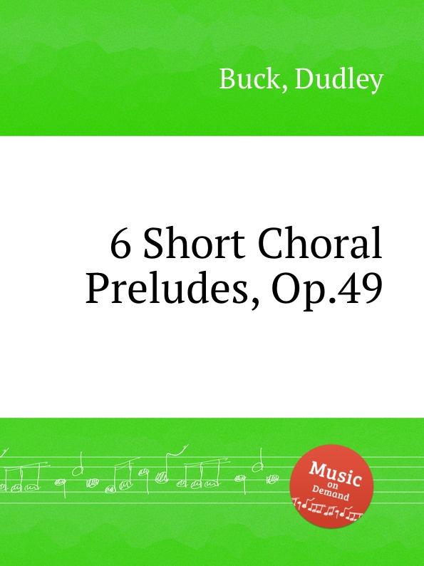 D. Buck 6 Short Choral Preludes, Op.49 m gulbins 36 short choral preludes op 16