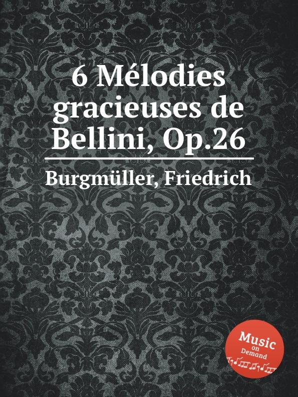 F. Burgmüller 6 Melodies gracieuses de Bellini, Op.26 f a kummer reminiscences des operas de rossini et de bellini op 74
