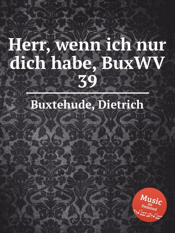 D. Buxtehude Herr, wenn ich nur dich habe, BuxWV 39 d buxtehude christ unser herr zum jordan kam buxwv 180
