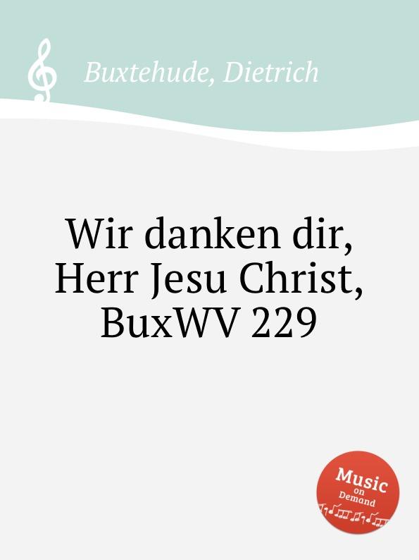 D. Buxtehude Wir danken dir, Herr Jesu Christ, BuxWV 229 d buxtehude christ unser herr zum jordan kam buxwv 180
