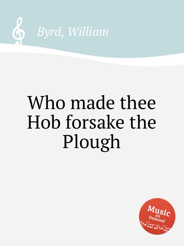 W. Byrd Who made thee Hob forsake the Plough plough the furrow