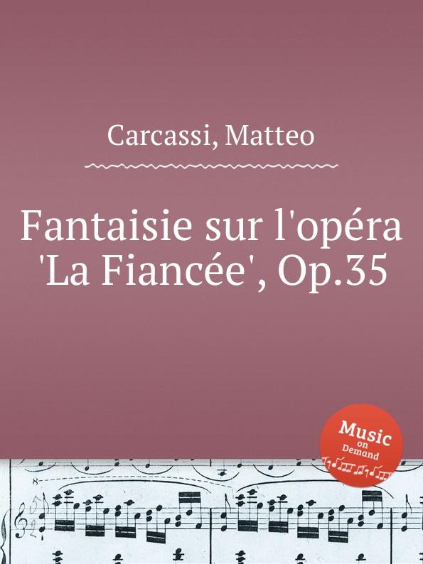 M. Carcassi Fantaisie sur l.opera .La Fiancee., Op.35 m carcassi fantaisie sur les motifs de la part du diable op 73