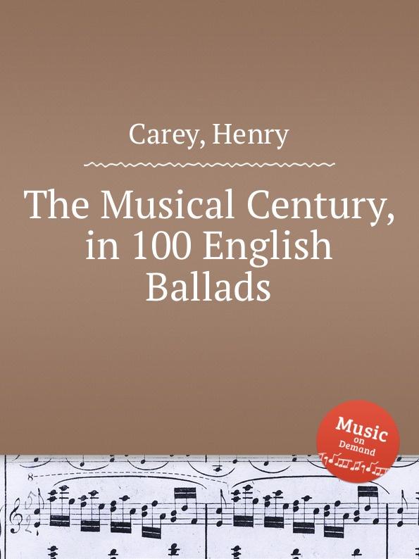 H. Carey The Musical Century, in 100 English Ballads
