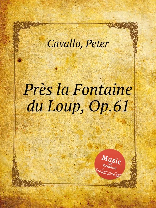 P. Cavallo Pres la Fontaine du Loup, Op.61 p cavallo une lampe qui s eteint op 51