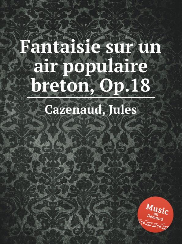 J. Cazenaud Fantaisie sur un air populaire breton, Op.18 j d alard fantaisie sur un ballo in maschera op 40