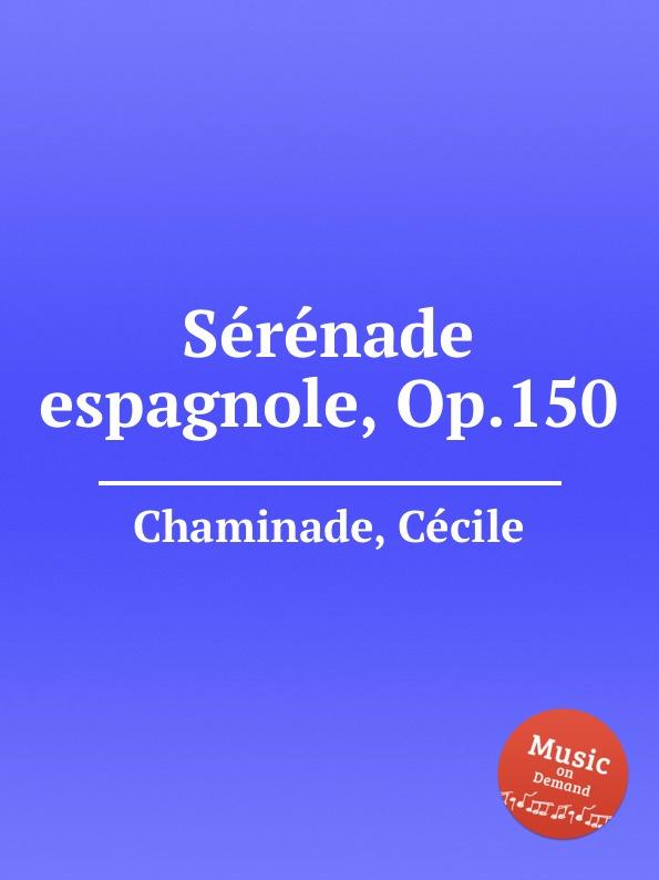 C. Chaminade Serenade espagnole, Op.150 b lagye danse espagnole op 102