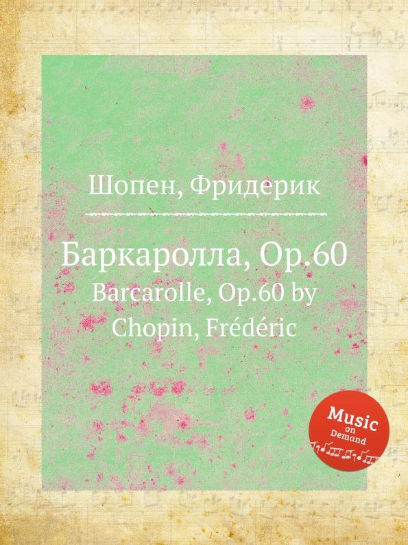 Ф. Шопен Баркаролла, Op.60. Barcarolle, Op.60 г форе баркаролла no 8 op 96 barcarolle no 8 op 96