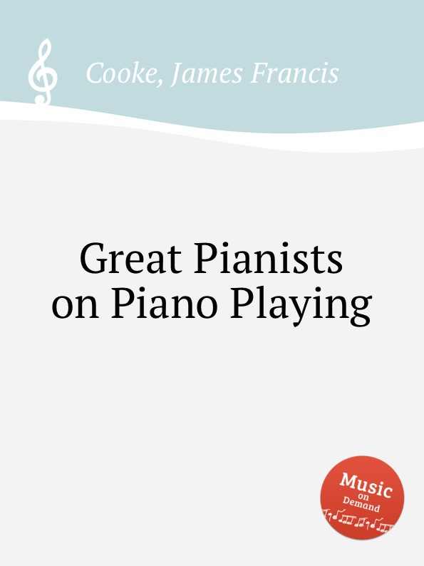 J.Fr. Cooke Great Pianists on Piano Playing