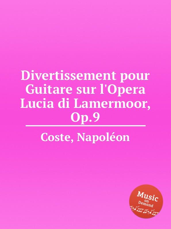 N. Coste Divertissement pour Guitare sur l.Opera Lucia di Lamermoor, Op.9 n coste caprice sur l air espagnol la cachucha op 13