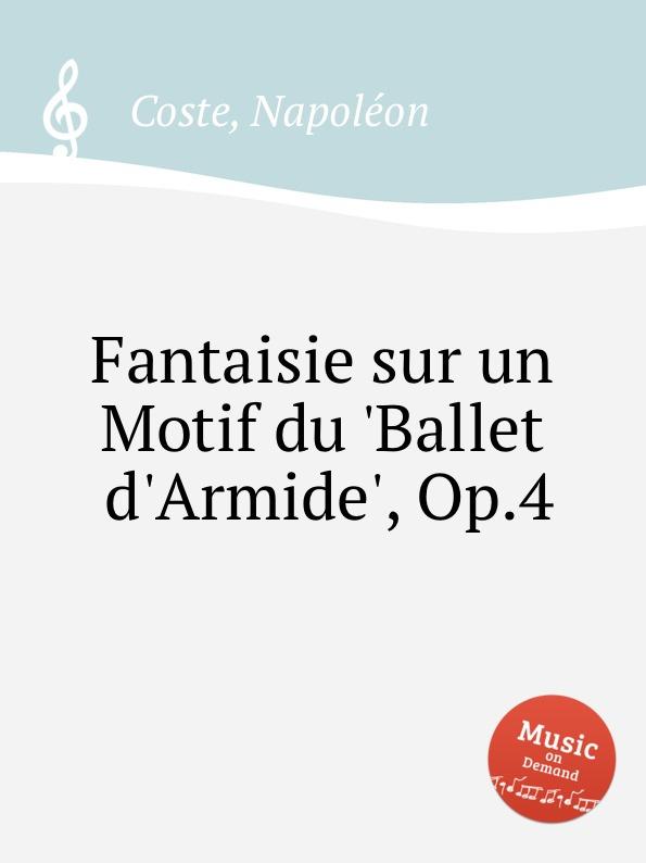 N. Coste Fantaisie sur un Motif du .Ballet d.Armide., Op.4 j d alard fantaisie sur un ballo in maschera op 40