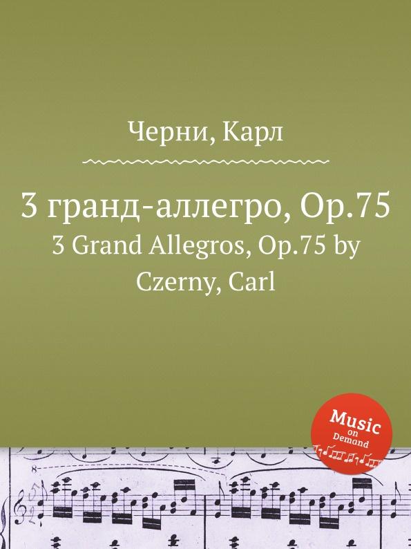 К. Черни 3 гранд-аллегро, Op.75. 3 Grand Allegros, Op.75 к черни 3 фантазии на оперу доницетти паризина 3 fantasies on donzietti s opera parisina op 327