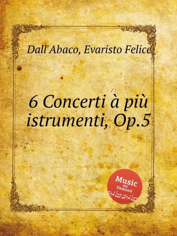 E.F. Dall'Abaco 6 Concerti a piu istrumenti, Op.5 e f dall abaco 6 concerti a piu istrumenti op 5