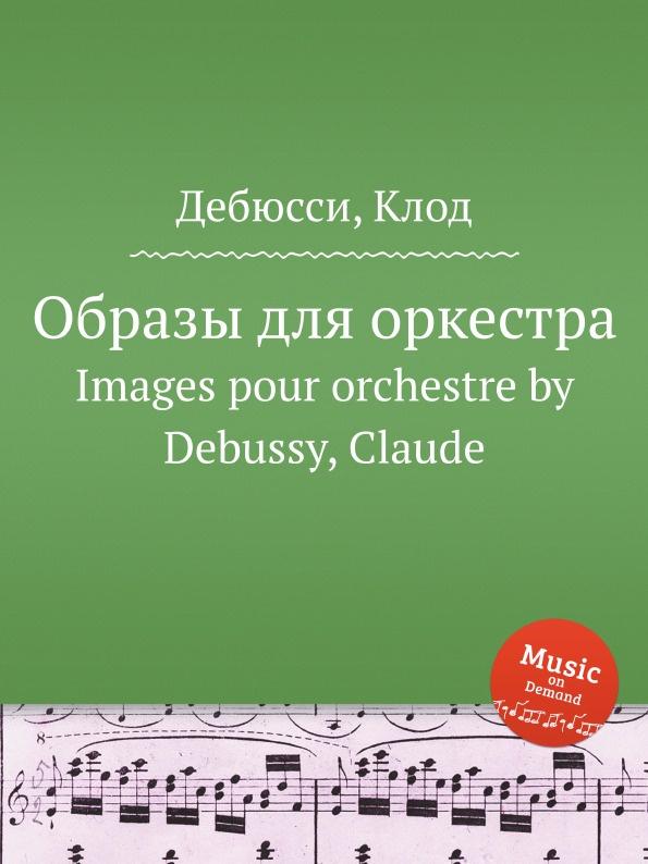 Фото - К. Дебюсси Образы, для оркестра к дебюсси остров радости