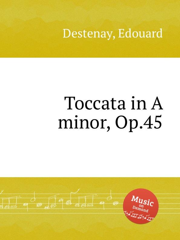 E. Destenay Toccata in A minor, Op.45 a ashton toccata brillante op 144