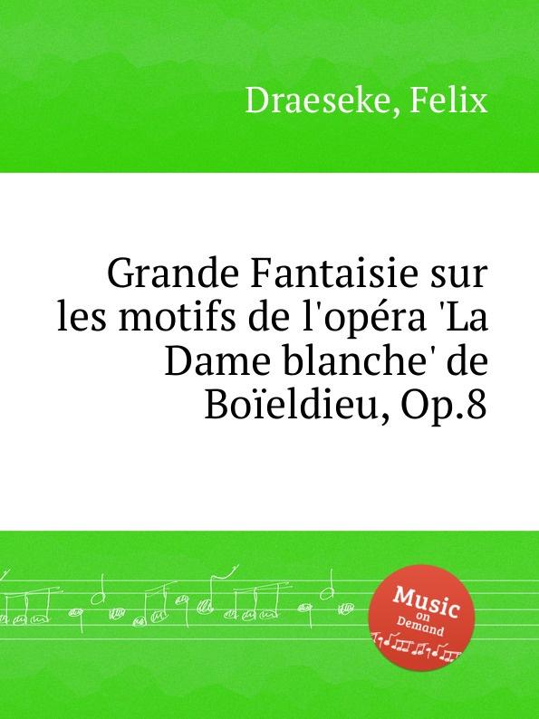 F. Draeseke Grande Fantaisie sur les motifs de l.opera .La Dame blanche. de Boieldieu, Op.8 m carcassi fantaisie sur les motifs de la part du diable op 73