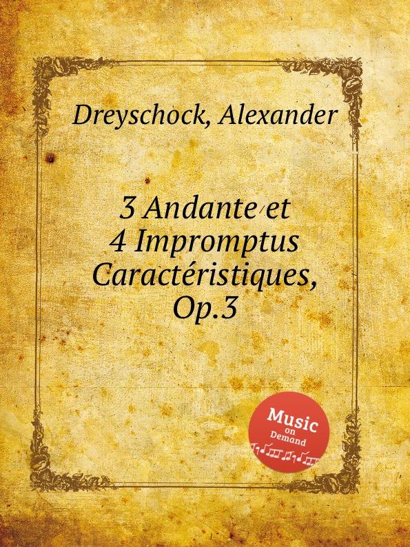 A. Dreyschock 3 Andante et 4 Impromptus Caracteristiques, Op.3 a dreyschock 3 andante et 4 impromptus caracteristiques op 3