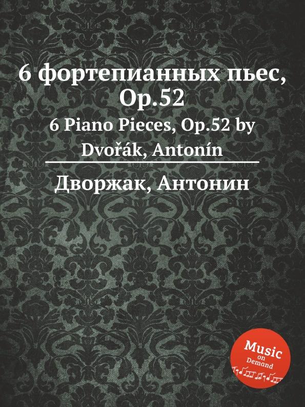 А. Дворжак 6 фортепианных пьес, Op.52. 6 Piano Pieces, Op.52 а дворжак 6 мазурок op 56 6 mazurkas op 56