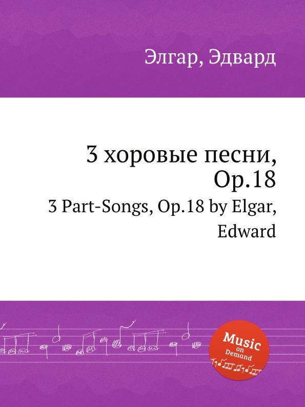 Е. Елгар 3 хоровые песни, Op.18. 3 Part-Songs, Op.18