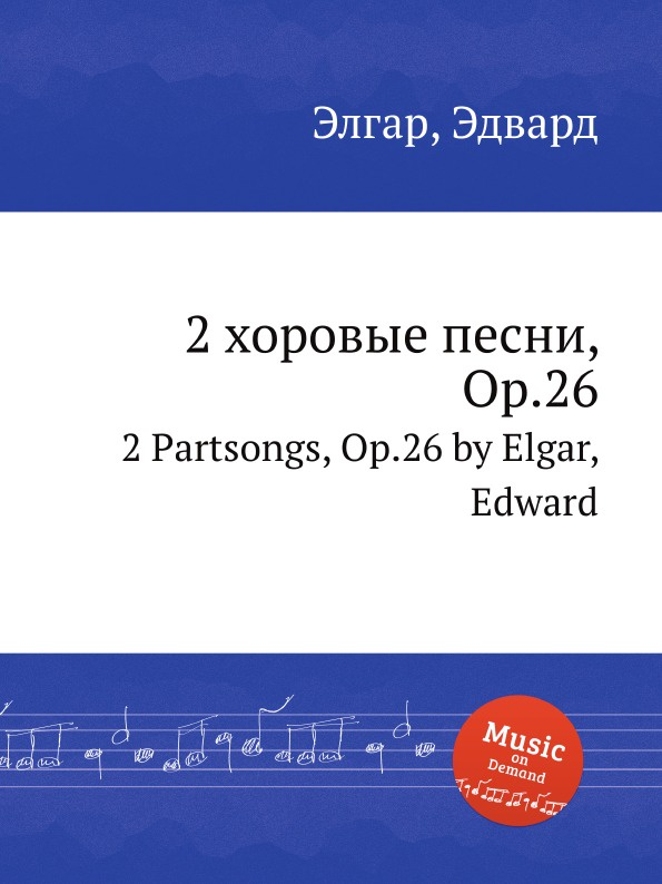 Е. Елгар 2 хоровые песни, Op.26. 2 Partsongs, Op.26 е елгар 3 песни op 16 3 songs op 16