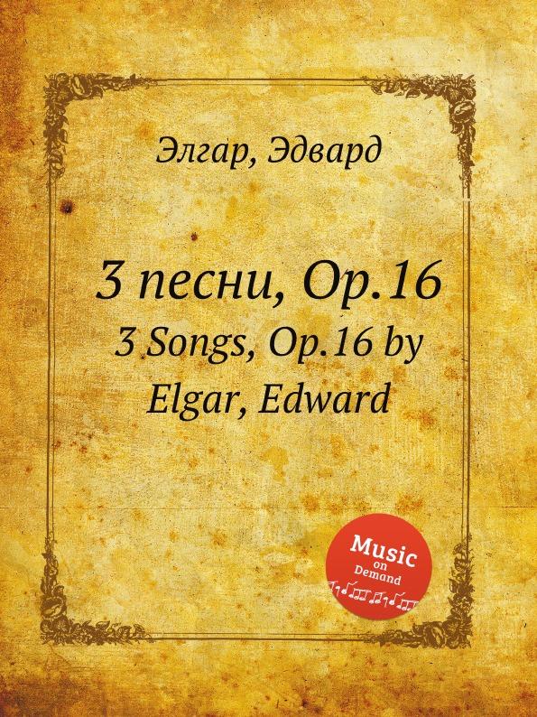 Е. Елгар 3 песни, Op.16. 3 Songs, Op.16 е елгар 3 песни op 16 3 songs op 16