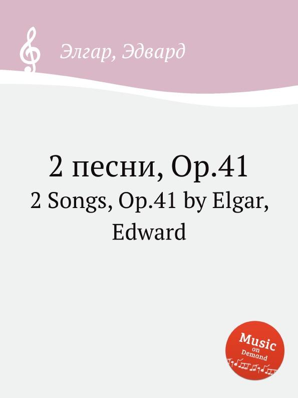 Е. Елгар 2 песни, Op.41. 2 Songs, Op.41 е елгар 3 песни op 16 3 songs op 16