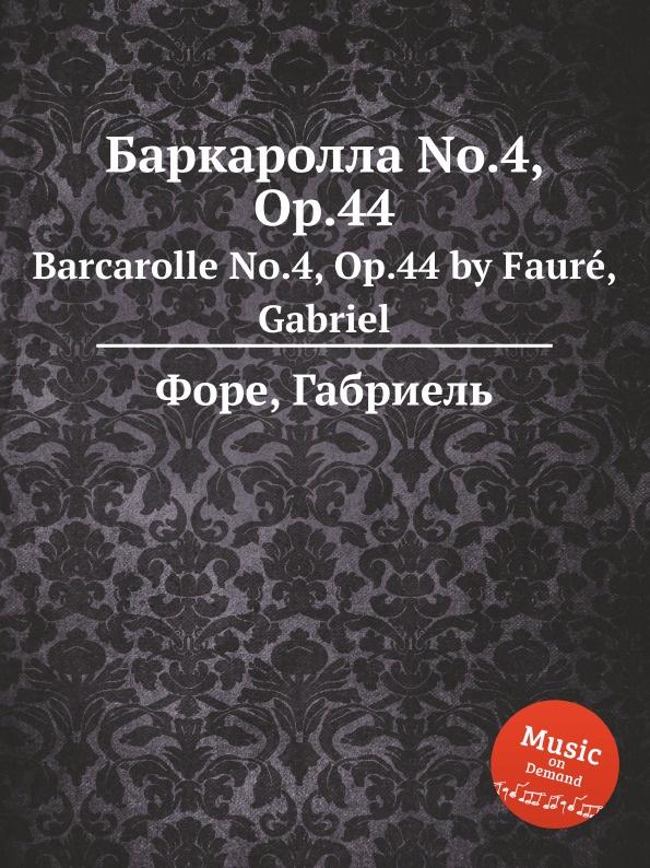 Г. Форе Баркаролла No.4, Op.44. Barcarolle No.4, Op.44 г форе вальс каприс no 4 op 62 valse caprice no 4 op 62
